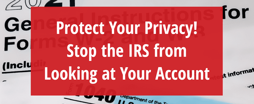 Protect Your Privacy! Stop the IRS from looking at your account.
